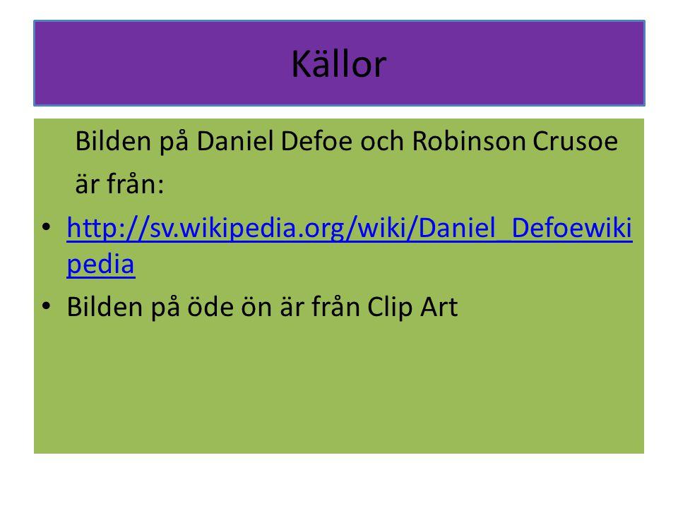 Källor Bilden på Daniel Defoe och Robinson Crusoe är från: http://sv.wikipedia.org/wiki/Daniel_Defoewiki pedia http://sv.wikipedia.org/wiki/Daniel_Def