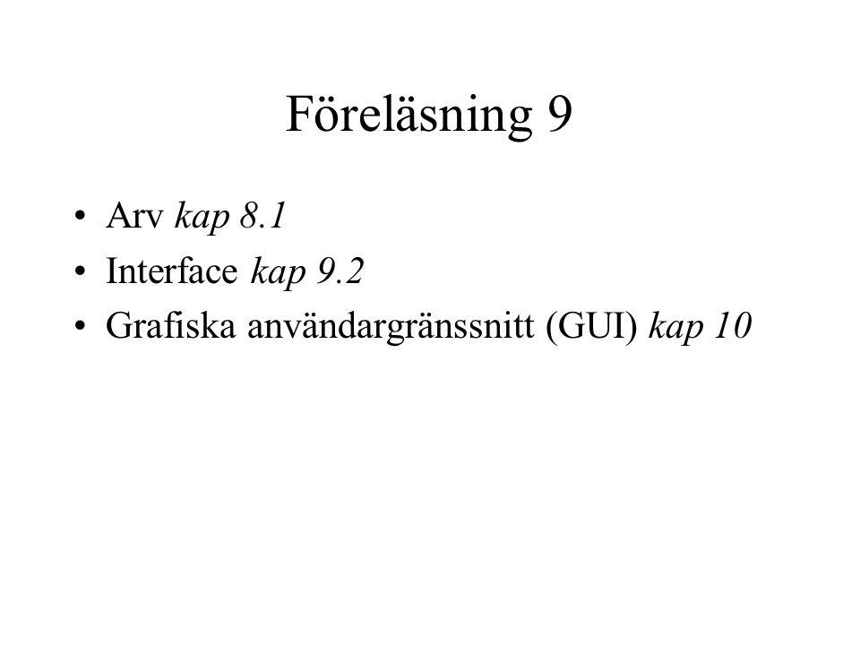 Föreläsning 9 Arv kap 8.1 Interface kap 9.2 Grafiska användargränssnitt (GUI) kap 10