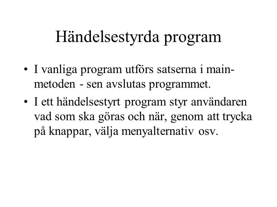 Händelsestyrda program I vanliga program utförs satserna i main- metoden - sen avslutas programmet.