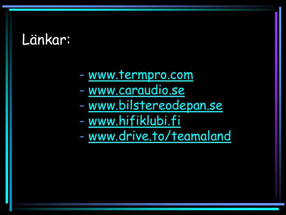 Länkar: - www.termpro.com - www.caraudio.se - www.bilstereodepan.se - www.hifiklubi.fi - www.drive.to/teamalandwww.termpro.comwww.caraudio.sewww.bilstereodepan.sewww.hifiklubi.fiwww.drive.to/teamaland