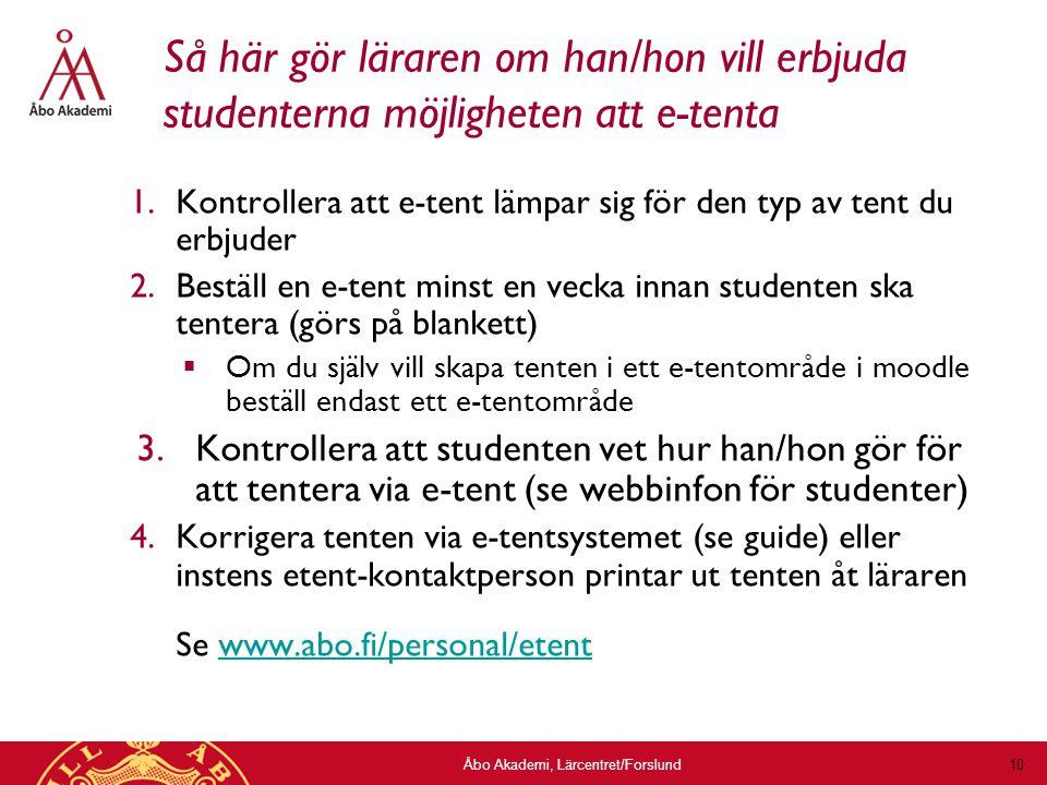 Åbo Akademi, Lärcentret/Forslund 10 Så här gör läraren om han/hon vill erbjuda studenterna möjligheten att e-tenta 1.Kontrollera att e-tent lämpar sig för den typ av tent du erbjuder 2.Beställ en e-tent minst en vecka innan studenten ska tentera (görs på blankett)  Om du själv vill skapa tenten i ett e-tentområde i moodle beställ endast ett e-tentområde 3.Kontrollera att studenten vet hur han/hon gör för att tentera via e-tent (se webbinfon för studenter) 4.Korrigera tenten via e-tentsystemet (se guide) eller instens etent-kontaktperson printar ut tenten åt läraren Se www.abo.fi/personal/etentwww.abo.fi/personal/etent