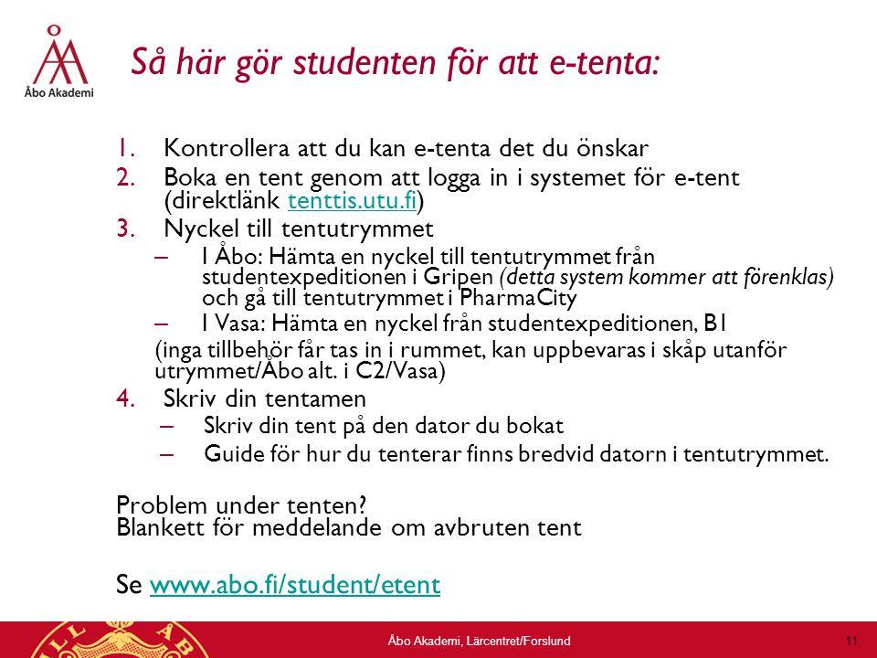 Åbo Akademi, Lärcentret/Forslund 11 Så här gör studenten för att e-tenta: 1.Kontrollera att du kan e-tenta det du önskar 2.Boka en tent genom att logga in i systemet för e-tent (direktlänk tenttis.utu.fi)tenttis.utu.fi 3.Nyckel till tentutrymmet – I Åbo: Hämta en nyckel till tentutrymmet från studentexpeditionen i Gripen (detta system kommer att förenklas) och gå till tentutrymmet i PharmaCity – I Vasa: Hämta en nyckel från studentexpeditionen, B1 (inga tillbehör får tas in i rummet, kan uppbevaras i skåp utanför utrymmet/Åbo alt.