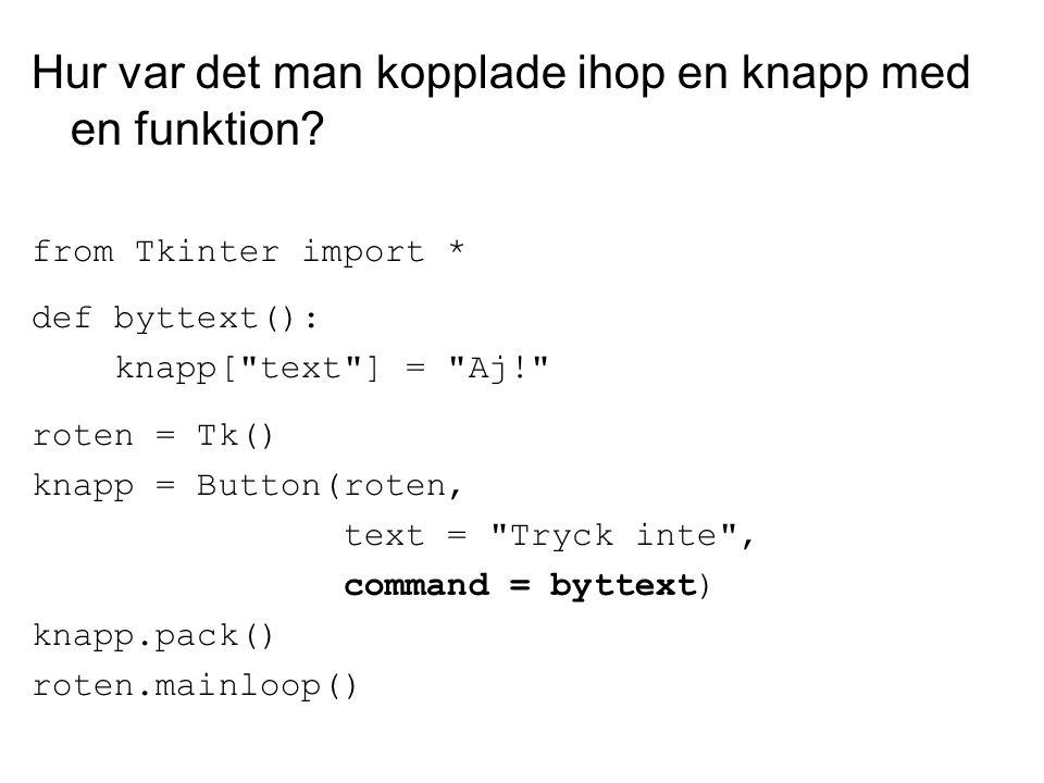 Hur var det man kopplade ihop en knapp med en funktion? from Tkinter import * def byttext(): knapp[