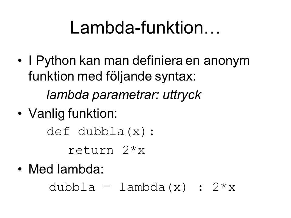 Lambda-funktion… I Python kan man definiera en anonym funktion med följande syntax: lambda parametrar: uttryck Vanlig funktion: def dubbla(x): return