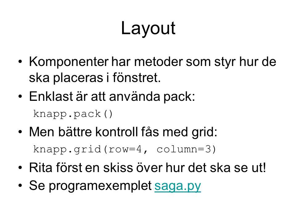 Layout Komponenter har metoder som styr hur de ska placeras i fönstret. Enklast är att använda pack: knapp.pack() Men bättre kontroll fås med grid: kn