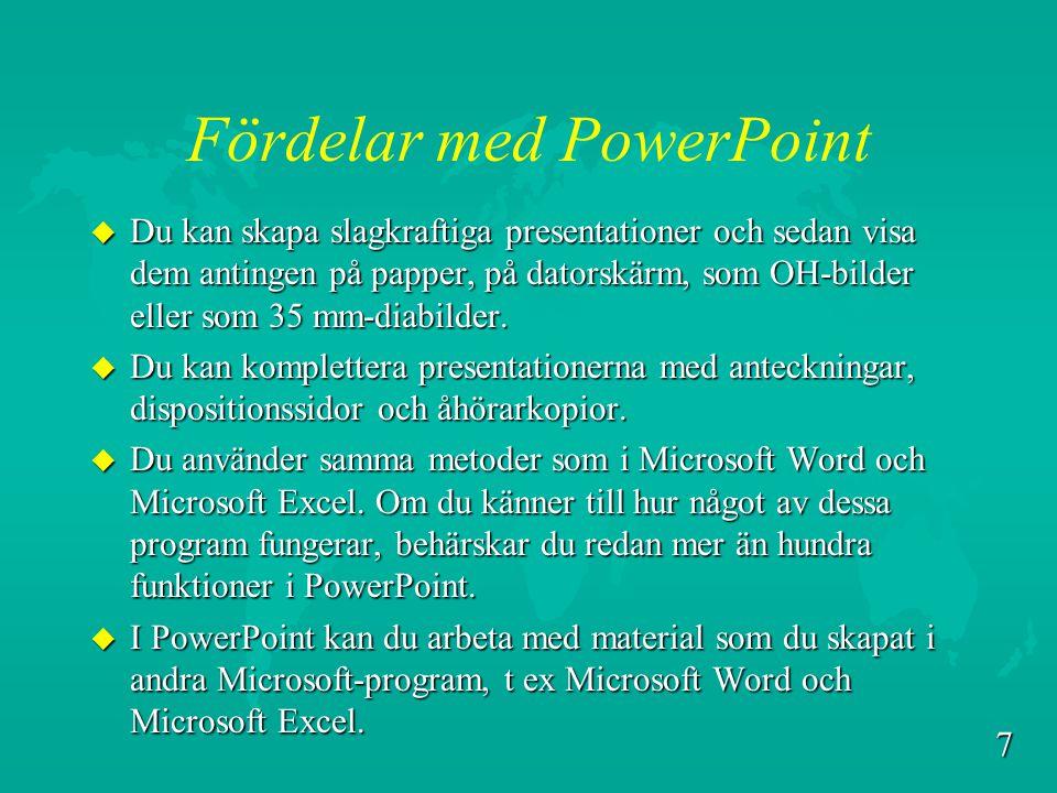 7 Fördelar med PowerPoint u Du kan skapa slagkraftiga presentationer och sedan visa dem antingen på papper, på datorskärm, som OH-bilder eller som 35 mm-diabilder.