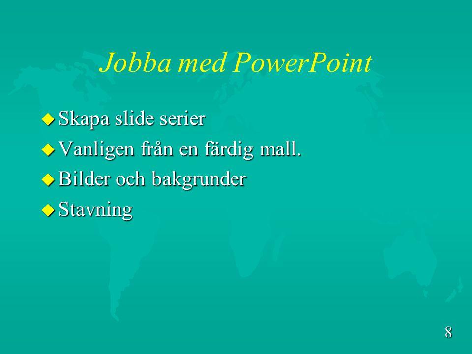 8 Jobba med PowerPoint u Skapa slide serier u Vanligen från en färdig mall.