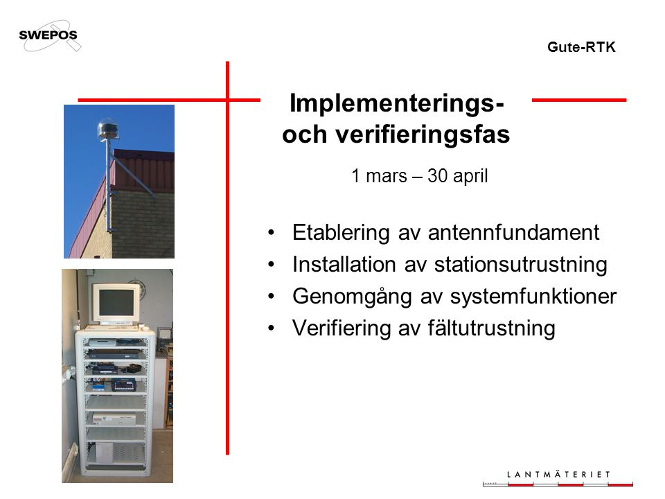 Gute-RTK Implementerings- och verifieringsfas 1 mars – 30 april Etablering av antennfundament Installation av stationsutrustning Genomgång av systemfunktioner Verifiering av fältutrustning