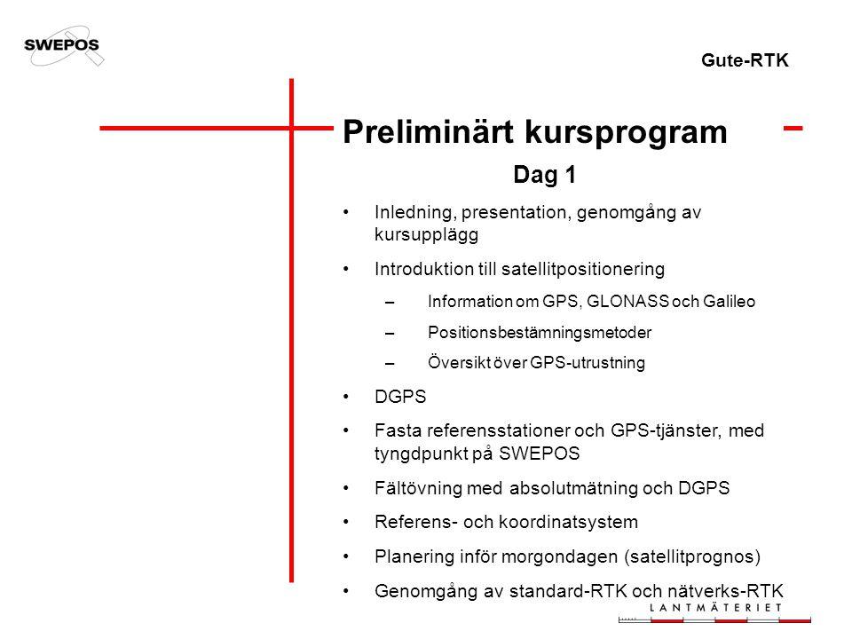 Gute-RTK Preliminärt kursprogram Dag 1 Inledning, presentation, genomgång av kursupplägg Introduktion till satellitpositionering –Information om GPS, GLONASS och Galileo –Positionsbestämningsmetoder –Översikt över GPS-utrustning DGPS Fasta referensstationer och GPS-tjänster, med tyngdpunkt på SWEPOS Fältövning med absolutmätning och DGPS Referens- och koordinatsystem Planering inför morgondagen (satellitprognos) Genomgång av standard-RTK och nätverks-RTK