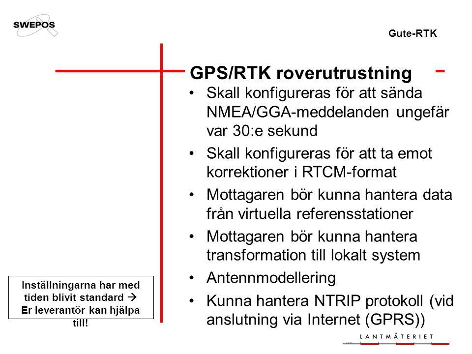 Gute-RTK GPS/RTK roverutrustning Skall konfigureras för att sända NMEA/GGA-meddelanden ungefär var 30:e sekund Skall konfigureras för att ta emot korrektioner i RTCM-format Mottagaren bör kunna hantera data från virtuella referensstationer Mottagaren bör kunna hantera transformation till lokalt system Antennmodellering Kunna hantera NTRIP protokoll (vid anslutning via Internet (GPRS)) Inställningarna har med tiden blivit standard  Er leverantör kan hjälpa till!