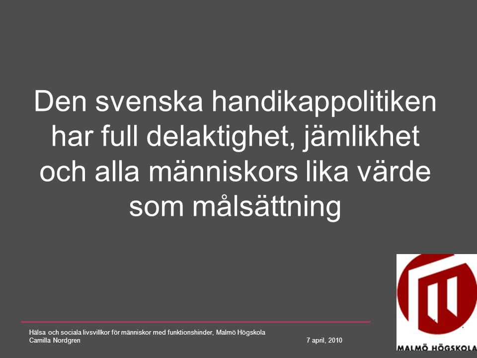 Hälsa och sociala livsvillkor för människor med funktionshinder, Malmö Högskola Camilla Nordgren 7 april, 2010 Bilden av dagens handikappolitiska läge är motsägelsefull och allvarliga hinder finns kvar på vägen mot ett samhälle för alla