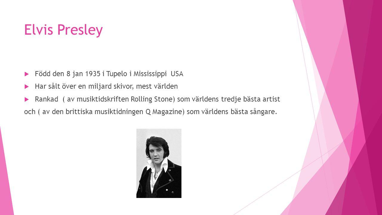Elvis Presley  Född den 8 jan 1935 i Tupelo i Mississippi USA  Har sålt över en miljard skivor, mest världen  Rankad ( av musiktidskriften Rolling