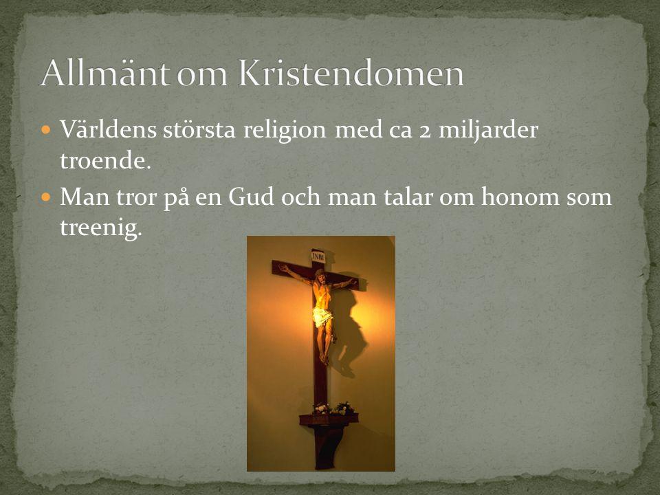 Världens största religion med ca 2 miljarder troende. Man tror på en Gud och man talar om honom som treenig.