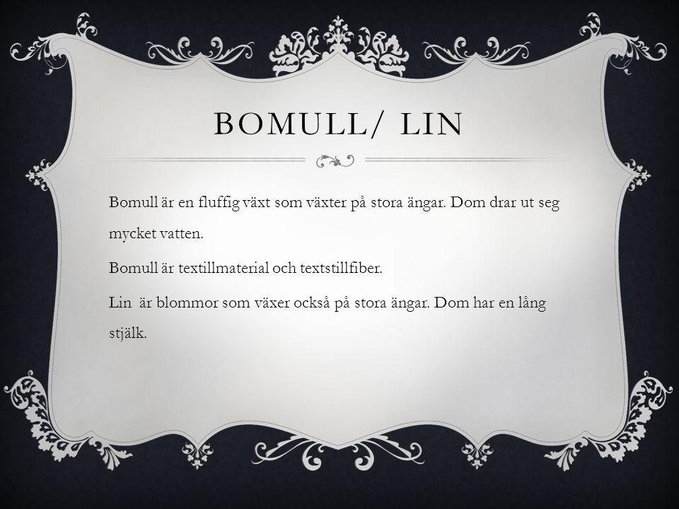 BOMULL/ LIN Bomull är en fluffig växt som växter på stora ängar. Dom drar ut seg mycket vatten. Bomull är textillmaterial och textstillfiber. Lin är b