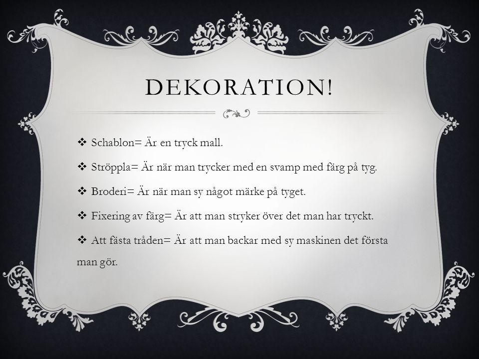 DEKORATION!  Schablon= Är en tryck mall.  Ströppla= Är när man trycker med en svamp med färg på tyg.  Broderi= Är när man sy något märke på tyget.
