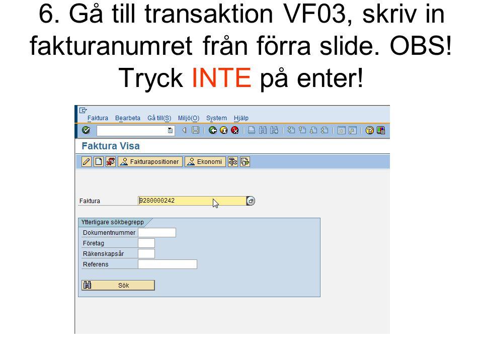 6. Gå till transaktion VF03, skriv in fakturanumret från förra slide. OBS! Tryck INTE på enter!