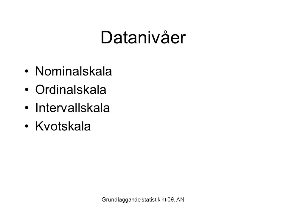 Grundläggande statistik ht 09, AN Datanivåer Nominalskala Ordinalskala Intervallskala Kvotskala