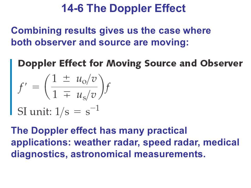 14-6 The Doppler Effect Combining results gives us the case where both observer and source are moving: The Doppler effect has many practical applications: weather radar, speed radar, medical diagnostics, astronomical measurements.