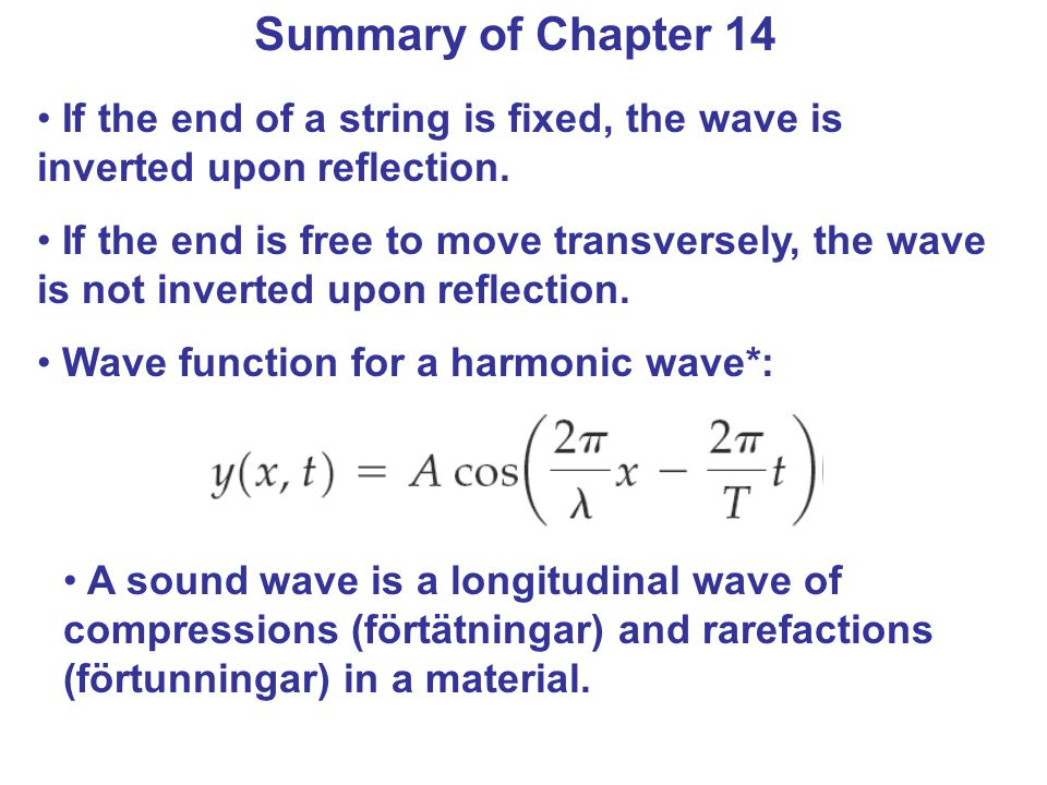 Summary of Chapter 14 If the end of a string is fixed, the wave is inverted upon reflection. If the end is free to move transversely, the wave is not