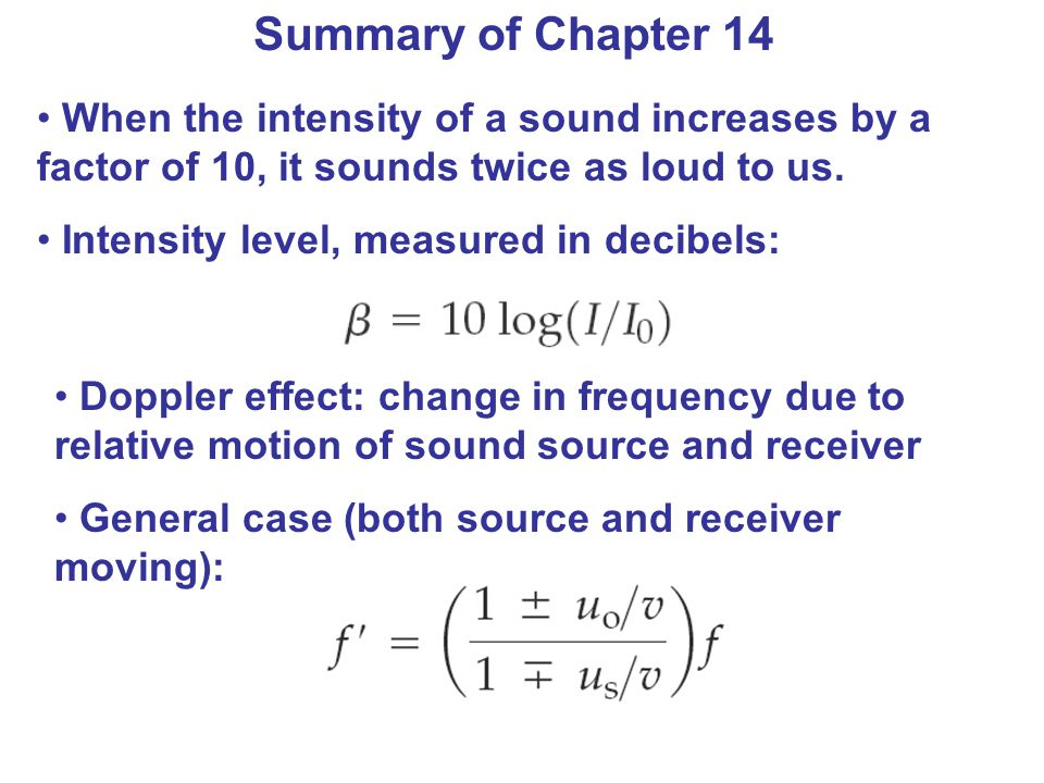 Summary of Chapter 14 When the intensity of a sound increases by a factor of 10, it sounds twice as loud to us.