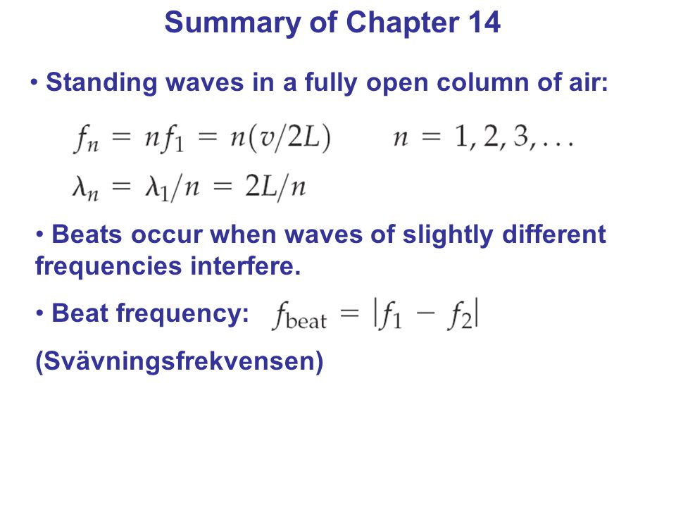 Summary of Chapter 14 Standing waves in a fully open column of air: Beats occur when waves of slightly different frequencies interfere. Beat frequency