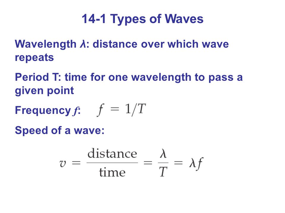 14-1 Types of Waves Wavelength λ: distance over which wave repeats Period T: time for one wavelength to pass a given point Frequency f : Speed of a wave: