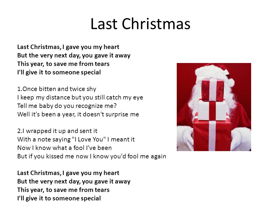 Last Christmas Last Christmas, I gave you my heart But the very next day, you gave it away This year, to save me from tears I ll give it to someone special 1.Once bitten and twice shy I keep my distance but you still catch my eye Tell me baby do you recognize me.