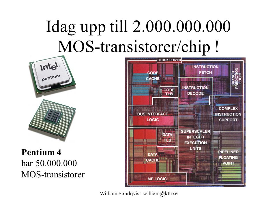 William Sandqvist william@kth.se Idag upp till 2.000.000.000 MOS-transistorer/chip ! Pentium 4 har 50.000.000 MOS-transistorer