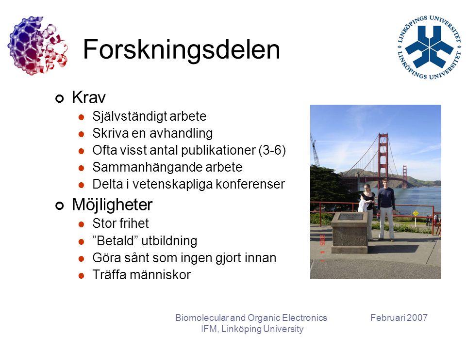 Februari 2007Biomolecular and Organic Electronics IFM, Linköping University Olika typer av doktorandanställning Doktorandanställning, doktorandtjänst Statligt anställd Industridoktorand Oftast helt anställd av ett företag Ingen undervisning Doktorandanställning, utbildningsbidrag Ej sjuk- eller föräldraförsäkrad Måste omvandlas till tjänst senast 2 år innan examen Doktorandanställning, utbildningsbidrag + 20 % assistenstjänst Licentiatanställning