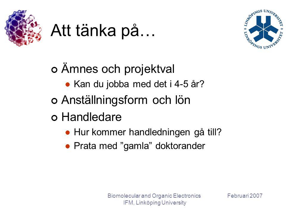 Februari 2007Biomolecular and Organic Electronics IFM, Linköping University Att tänka på… Ämnes och projektval Kan du jobba med det i 4-5 år? Anställn
