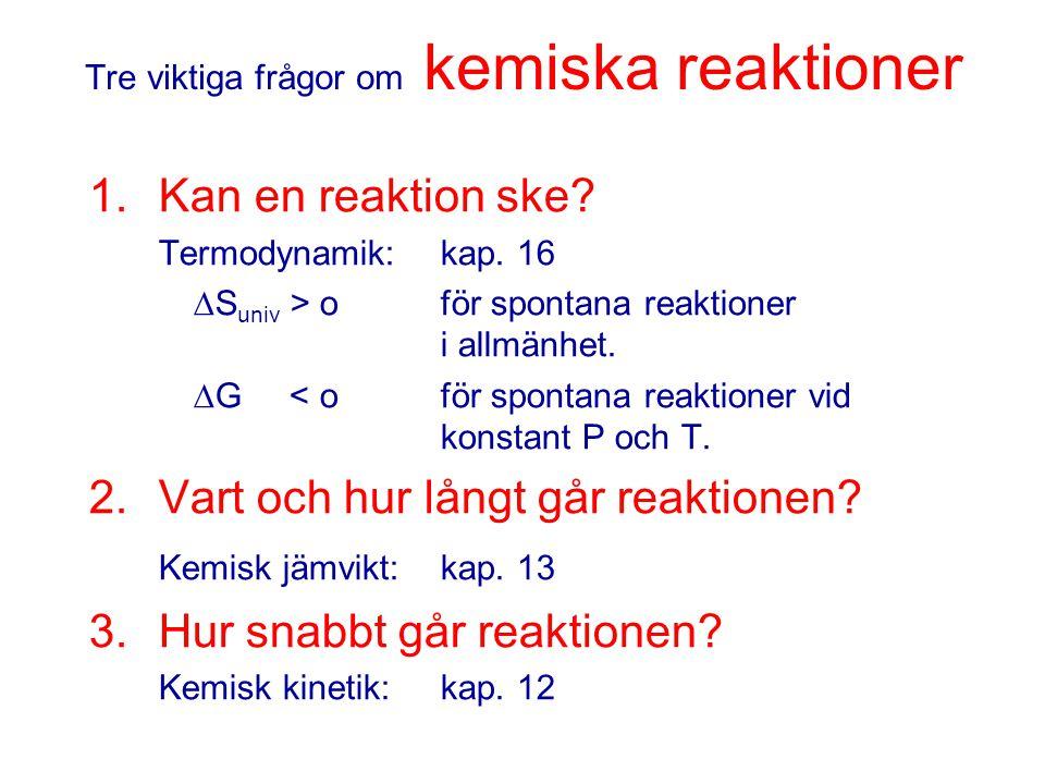 Tre viktiga frågor om kemiska reaktioner 1.Kan en reaktion ske? Termodynamik: kap. 16  S univ > o för spontana reaktioner i allmänhet.  G < o för sp