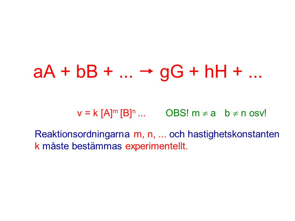 Bestämning av reaktionsordning med initialhastighet S 2 O 8 2- (aq) + 3I - (aq)  2SO 4 2- (aq) + I 3 - (aq) v = k [ S 2 O 8 2- ] m [ I - ] n Initialkoncentrationer (mol·dm -3 )Initialhastighet Försök[ S 2 O 8 2- ][ I - ](mol·dm -3 ·s -1 ) 1 0,0380,060 1,4·10 -5 2 0,0760,060 2,8·10 -5 3 0,0760,030 1,4·10 -5 x2 v = k [ S 2 O 8 2- ] [ I - ]
