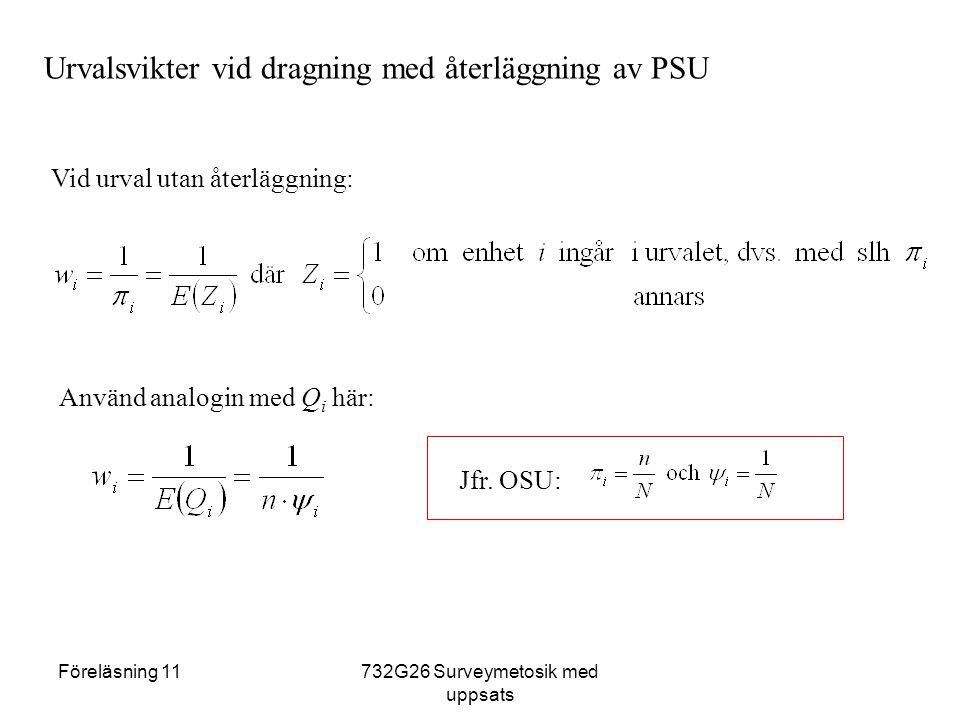 Föreläsning 11732G26 Surveymetosik med uppsats Urvalsvikter vid dragning med återläggning av PSU Vid urval utan återläggning: Använd analogin med Q i