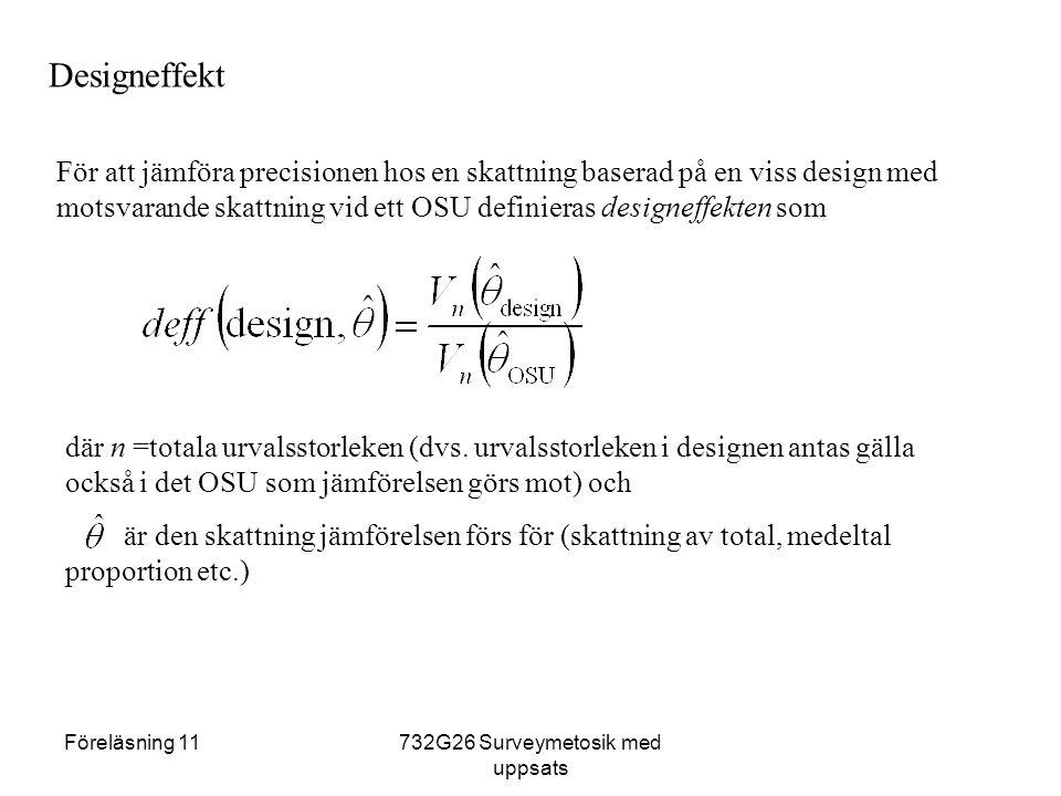 Föreläsning 11732G26 Surveymetosik med uppsats Designeffekt För att jämföra precisionen hos en skattning baserad på en viss design med motsvarande skattning vid ett OSU definieras designeffekten som där n =totala urvalsstorleken (dvs.