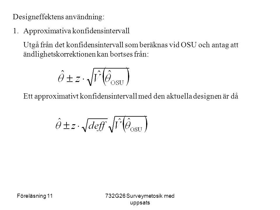 Föreläsning 11732G26 Surveymetosik med uppsats Designeffektens användning: 1.Approximativa konfidensintervall Utgå från det konfidensintervall som beräknas vid OSU och antag att ändlighetskorrektionen kan bortses från: Ett approximativt konfidensintervall med den aktuella designen är då