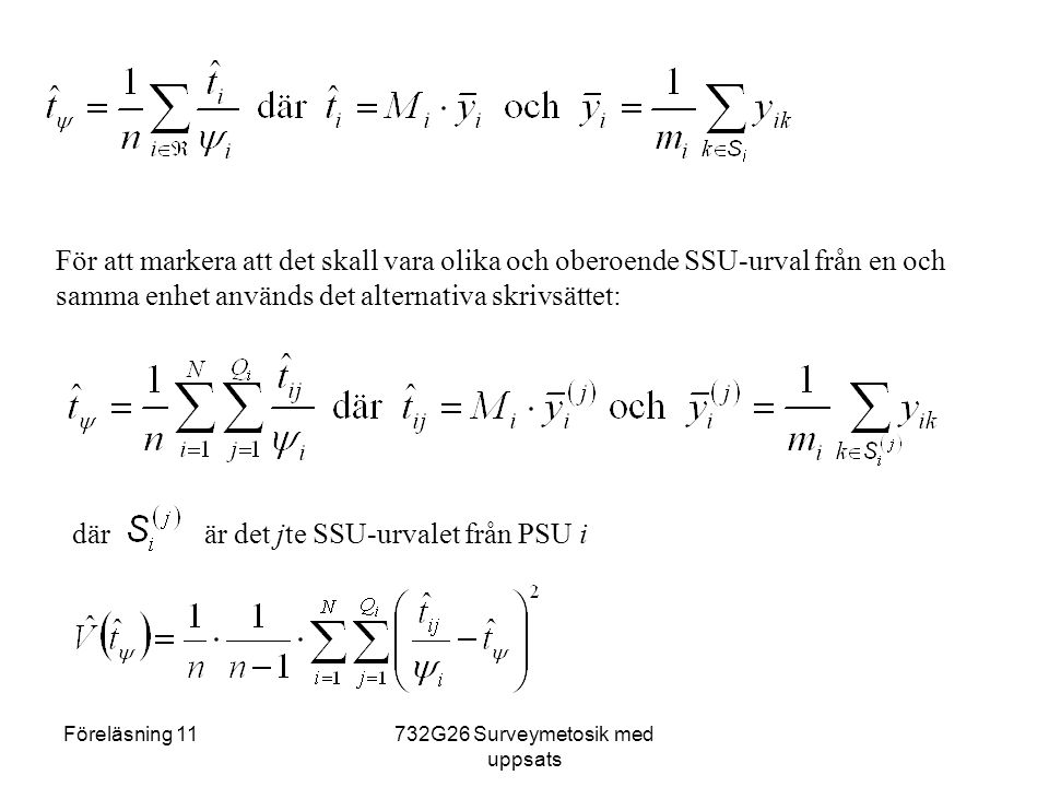 Föreläsning 11732G26 Surveymetosik med uppsats För att markera att det skall vara olika och oberoende SSU-urval från en och samma enhet används det alternativa skrivsättet: där är det jte SSU-urvalet från PSU i