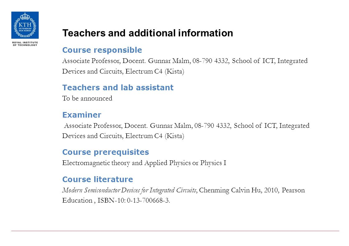 Teachers and additional information Course responsible Associate Professor, Docent. Gunnar Malm, 08-790 4332, School of ICT, Integrated Devices and Ci