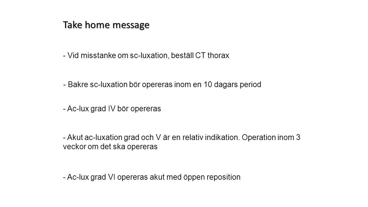 Take home message - Vid misstanke om sc-luxation, beställ CT thorax - Bakre sc-luxation bör opereras inom en 10 dagars period - Akut ac-luxation grad och V är en relativ indikation.