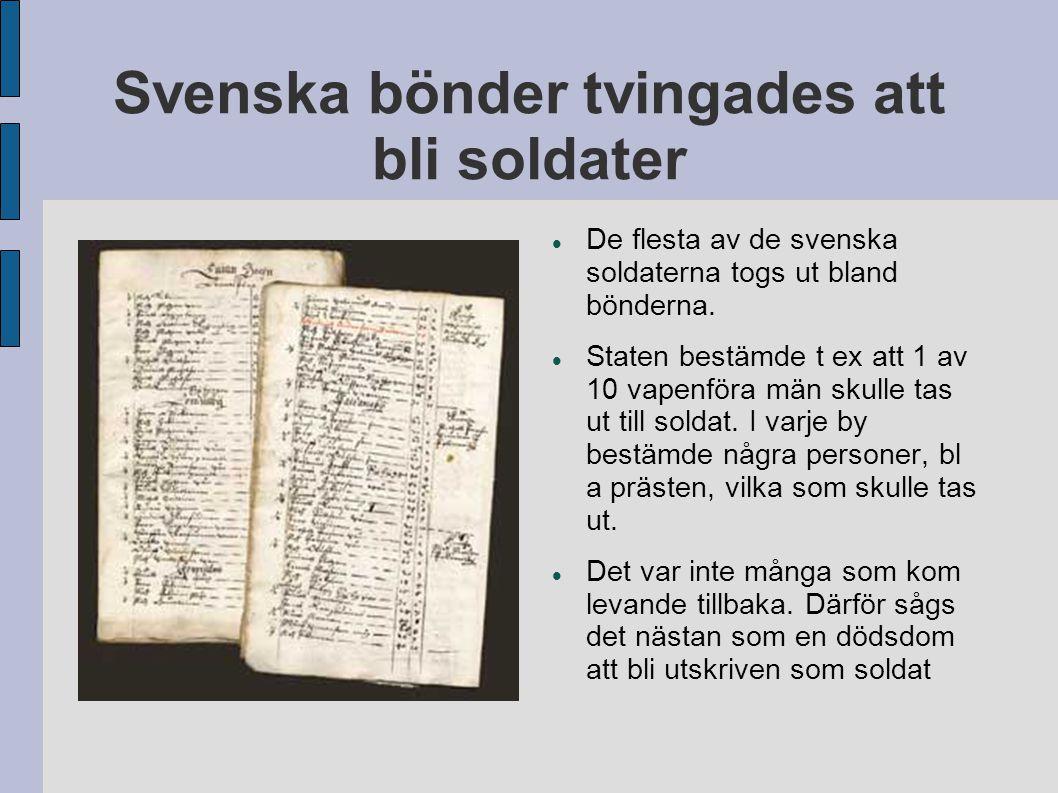 Svenska bönder tvingades att bli soldater De flesta av de svenska soldaterna togs ut bland bönderna. Staten bestämde t ex att 1 av 10 vapenföra män sk