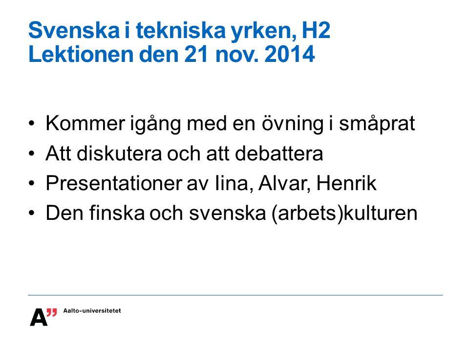 Svenska i tekniska yrken, H2 Lektionen den 21 nov. 2014 Kommer igång med en övning i småprat Att diskutera och att debattera Presentationer av Iina, A