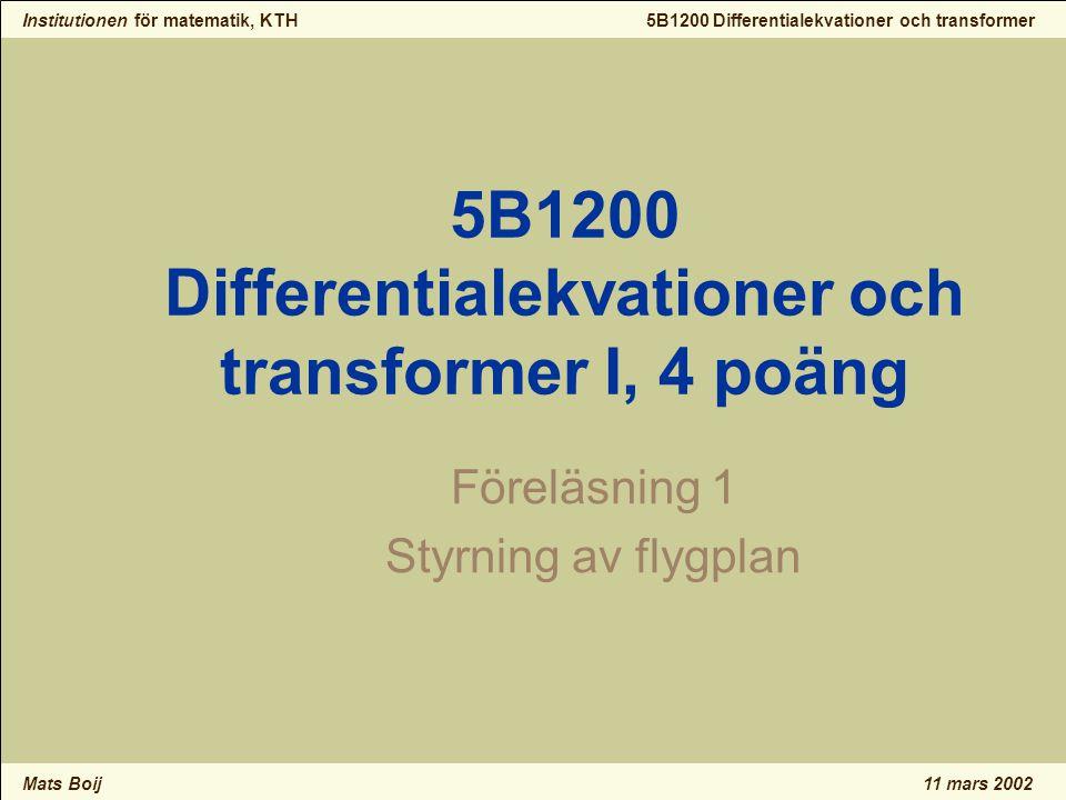 Institutionen för matematik, KTH Mats Boij 5B1200 Differentialekvationer och transformer 11 mars 2002 5B1200 Differentialekvationer och transformer I, 4 poäng Föreläsning 1 Styrning av flygplan