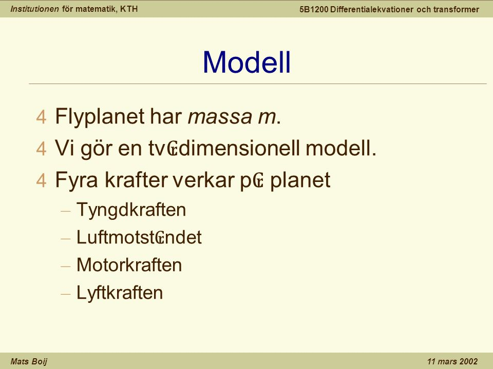 Institutionen för matematik, KTH Mats Boij 5B1200 Differentialekvationer och transformer 11 mars 2002 Modell 4 Flyplanet har massa m.
