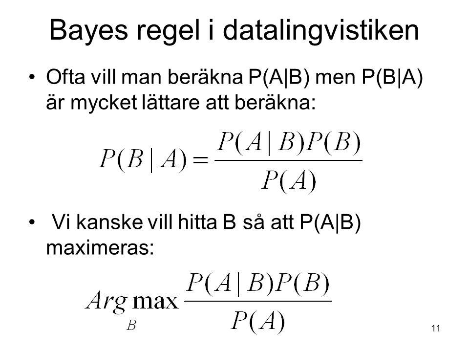 11 Bayes regel i datalingvistiken Ofta vill man beräkna P(A|B) men P(B|A) är mycket lättare att beräkna: Vi kanske vill hitta B så att P(A|B) maximera