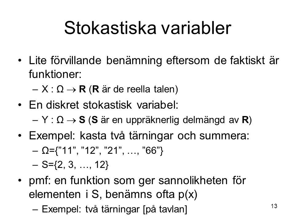 13 Stokastiska variabler Lite förvillande benämning eftersom de faktiskt är funktioner: –X : Ω  R (R är de reella talen) En diskret stokastisk variab
