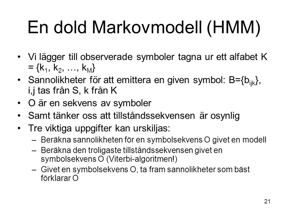 21 En dold Markovmodell (HMM) Vi lägger till observerade symboler tagna ur ett alfabet K = {k 1, k 2, …, k M } Sannolikheter för att emittera en given