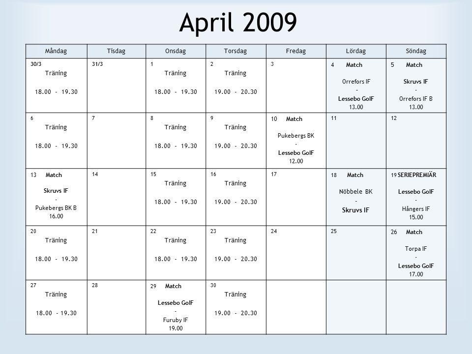 April 2009 MåndagTisdagOnsdagTorsdagFredagLördagSöndag 30/3 Träning 18.00 - 19.30 31/31 Träning 18.00 - 19.30 2 Träning 19.00 - 20.30 3 4 Match Orrefors IF – Lessebo GoIF 13.00 5 Match Skruvs IF - Orrefors IF B 13.00 6 Träning 18.00 - 19.30 78 Träning 18.00 - 19.30 9 Träning 19.00 - 20.30 10 Match Pukebergs BK - Lessebo GoIF 12.00 1112 13 Match Skruvs IF - Pukebergs BK B 16.00 1415 Träning 18.00 - 19.30 16 Träning 19.00 - 20.30 17 18 Match Nöbbele BK - Skruvs IF 19 SERIEPREMIÄR Lessebo GoIF - Hångers IF 15.00 20 Träning 18.00 - 19.30 2122 Träning 18.00 - 19.30 23 Träning 19.00 - 20.30 2425 26 Match Torpa IF - Lessebo GoIF 17.00 27 Träning 18.00 - 19.30 28 29 Match Lessebo GoIF - Furuby IF 19.00 30 Träning 19.00 - 20.30