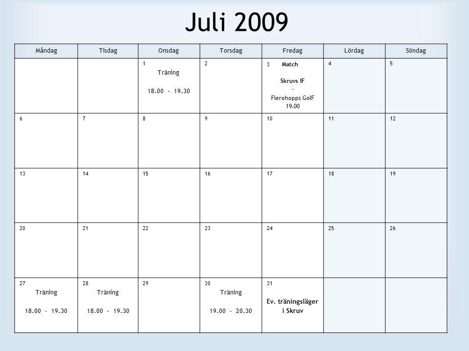 Juli 2009 MåndagTisdagOnsdagTorsdagFredagLördagSöndag 1 Träning 18.00 - 19.30 2 3 Match Skruvs IF - Flerohopps GoIF 19.00 45 6789101112 13141516171819 20212223242526 27 Träning 18.00 - 19.30 28 Träning 18.00 - 19.30 2930 Träning 19.00 - 20.30 31 Ev.
