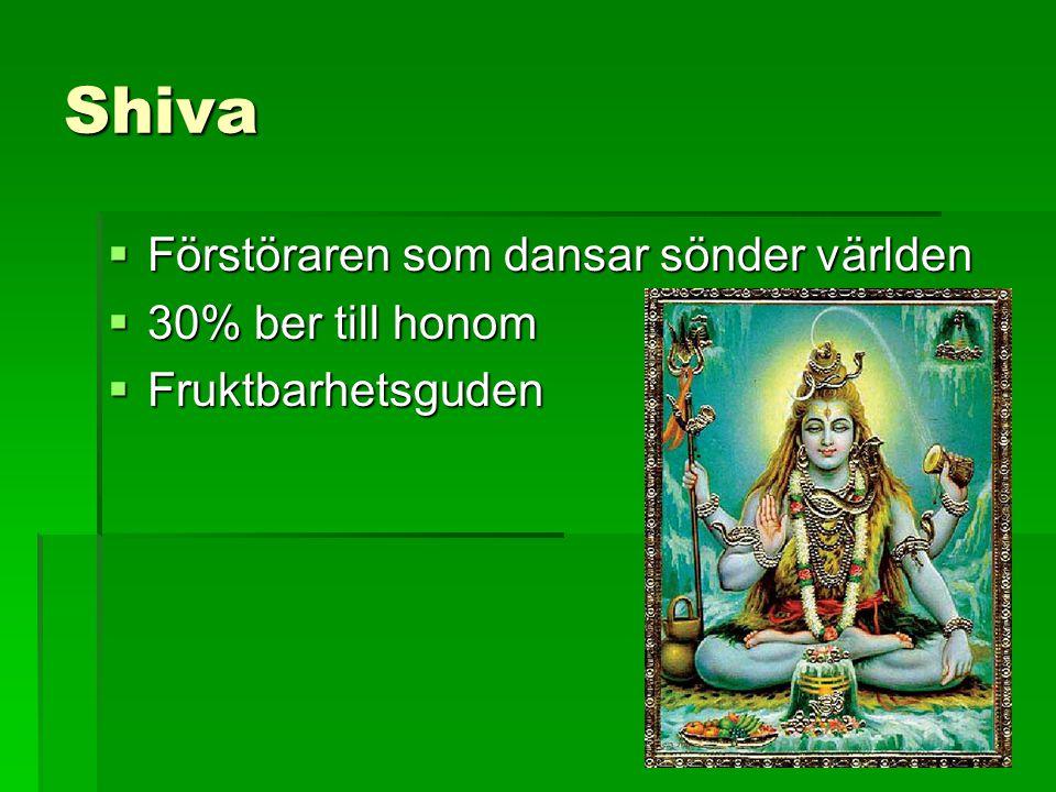 Shiva  Förstöraren som dansar sönder världen  30% ber till honom  Fruktbarhetsguden