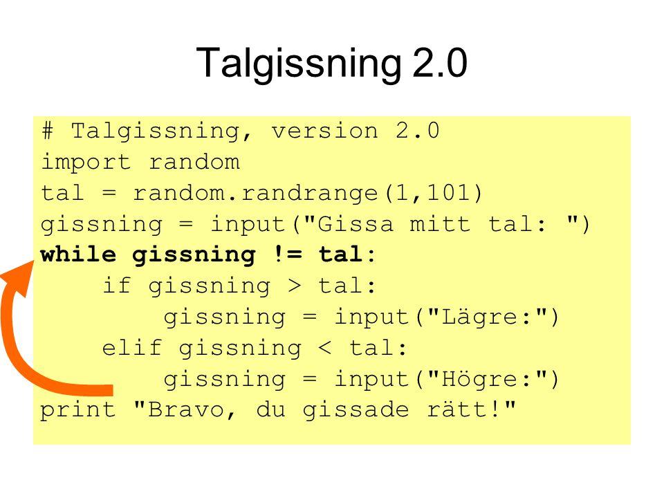 Talgissning 2.0 # Talgissning, version 2.0 import random tal = random.randrange(1,101) gissning = input( Gissa mitt tal: ) while gissning != tal: if gissning > tal: gissning = input( Lägre: ) elif gissning < tal: gissning = input( Högre: ) print Bravo, du gissade rätt!