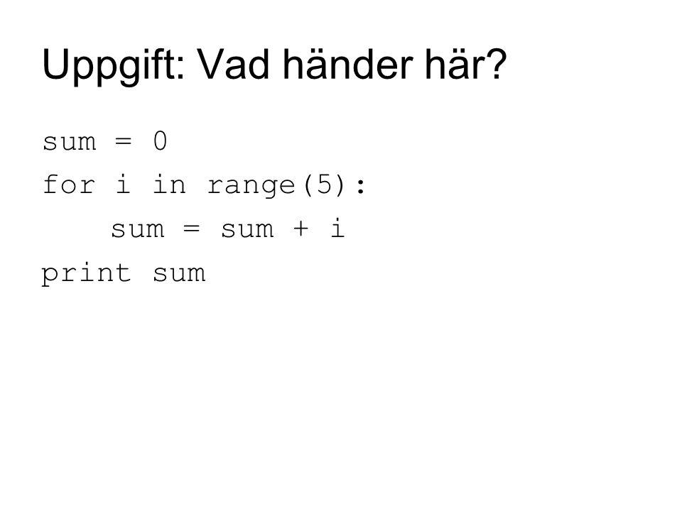 Uppgift: Vad händer här? sum = 0 for i in range(5): sum = sum + i print sum
